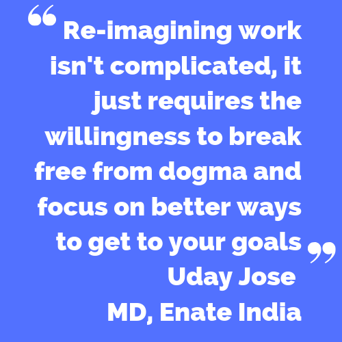 Re-imagining work isn't complicated, it just requires the willingness to break free from dogma and focus on better ways to get to your goals - Uday Jose, MD, Enate India